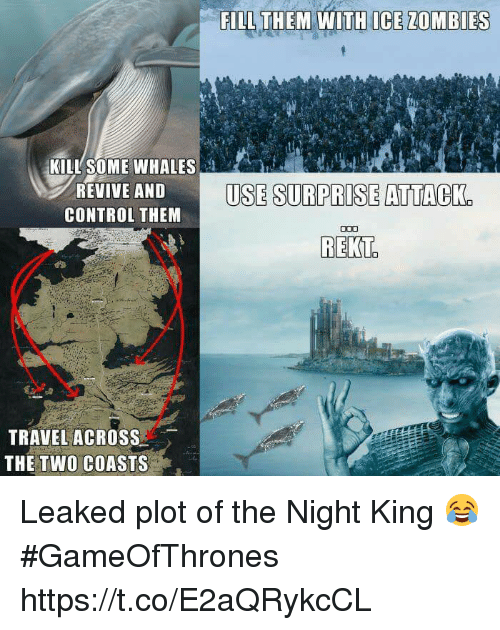 Memes, Zombies, and Control: FILL THEM WITH ICE ZOMBIES  KILL SOME WHALES  REVIVE AND  CONTROL THEM  USE SURPRISE ATTACK.  TRAVEL ACROSS  THE TWO COASTS Leaked plot of the Night King 😂 #GameOfThrones https://t.co/E2aQRykcCL