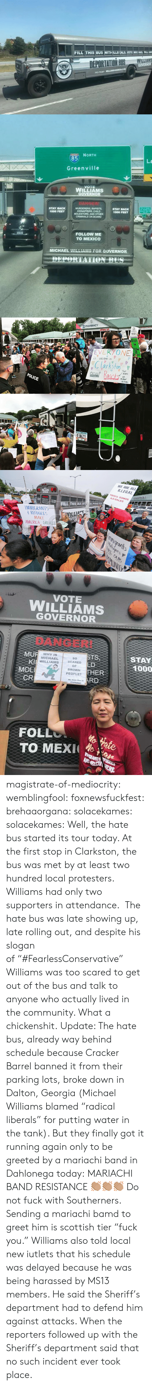 """America, cnn.com, and Community: FILL THIS BUS WITH ILLEIEALS, YOTE MICHAEL WILL NS   85  La  Greenville  WILLIAMS  STAY BACK  1000 FEET  MOLESTORS, AND OTHER  1000 FEET  FOLLOW ME  TO MEXICO  MICHAEL  """"r-in-no  -OR  GOVERNOR   , PHARMACY  GA  VOTES  STO  arkfon  means  POLICE  hichal  RJNG22  DE PORT   WE ARE ALL  ILLEGALt  TODOS SOMOS  ILE GALES  WILLIAMS  NEIC  ILL THIS BUS ITALS T  MMIGRANTS  REFUGEES  MAKE  AMERICA GREA  swunrants  OUR  Ily   VOTE  WILLIAMS  GOVERNOR  DANGER!  MU  Kl  MOE  CR  STS  LD  THER  RD  WHYIS  MICHAEL  WILLIAMS  So  SCARED  OF  BROWN  PEOPLE?  STAY  1000  Hate Bus in  Clarkstonl  FOLL  TO MEX ae magistrate-of-mediocrity: wemblingfool:   foxnewsfuckfest:  brehaaorgana:   solacekames:   solacekames: Well, the hate bus started its tour today. At the first stop in Clarkston, the bus was met by at least two hundred local protesters. Williams had only two supporters in attendance. The hate bus was late showing up, late rolling out, and despite his slogan of""""#FearlessConservative"""" Williams was too scared to get out of the bus and talk to anyone who actually lived in the community. What a chickenshit. Update: The hate bus, already way behind schedule because Cracker Barrel banned it from their parking lots, broke down in Dalton, Georgia (Michael Williams blamed """"radical liberals"""" for putting water in the tank). But they finally got it running again only to be greeted by a mariachi band in Dahlonega today:   MARIACHI BAND RESISTANCE 👏🏽👏🏽👏🏽   Do not fuck with Southerners.  Sending a mariachi bamd to greet him is scottish tier """"fuck you.""""   Williams also told local new iutlets that his schedule was delayed because he was being harassed by MS13 members. He said the Sheriff's department had to defend him against attacks. When the reporters followed up with the Sheriff's department said that no such incident ever took place."""