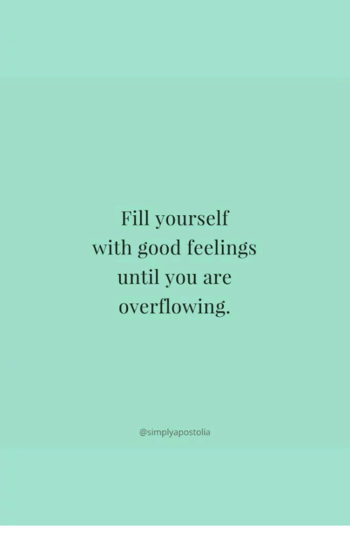 Good, You, and Feelings: Fill yourself  with good feelings  until you are  overflowing.  @simplyapostolia