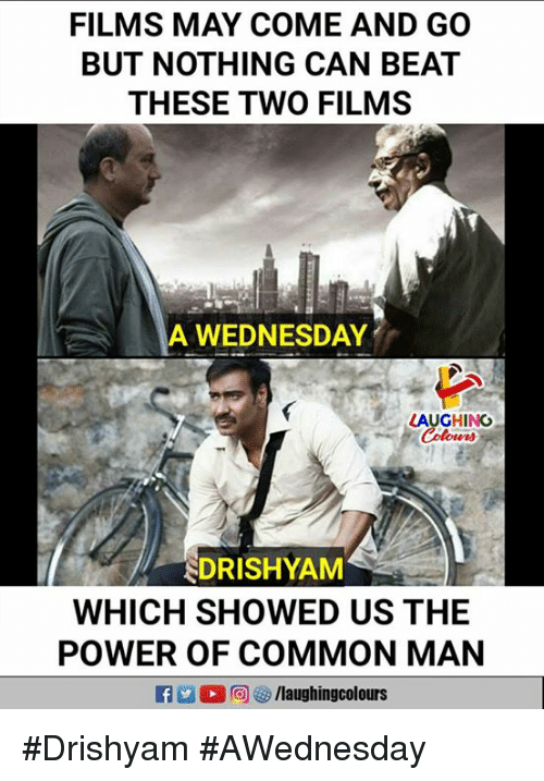 Common, Power, and Wednesday: FILMS MAY COME AND GO  BUT NOTHING CAN BEAT  THESE TWO FILMS  A WEDNESDAY  LAUGHING  DRISHYAM  WHICH SHOWED US THE  POWER OF COMMON MAN #Drishyam #AWednesday
