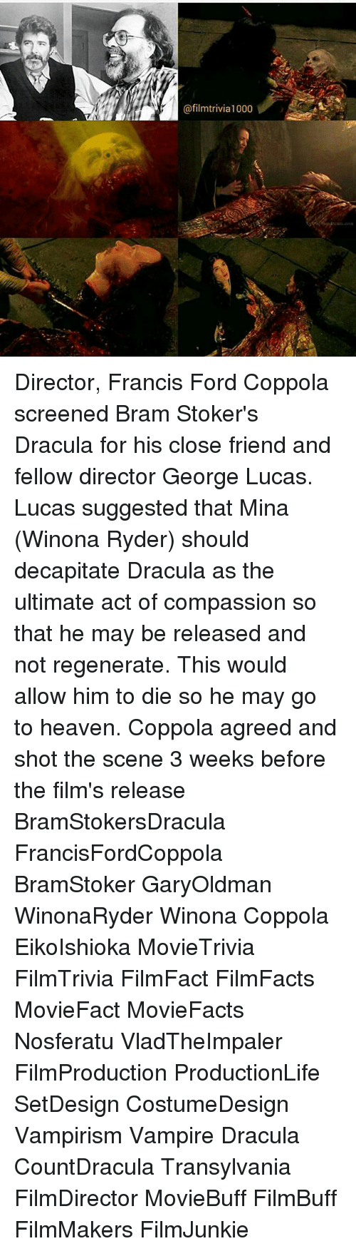 Heaven, Memes, and Dracula: @filmtrivia1000 Director, Francis Ford Coppola screened Bram Stoker's Dracula for his close friend and fellow director George Lucas. Lucas suggested that Mina (Winona Ryder) should decapitate Dracula as the ultimate act of compassion so that he may be released and not regenerate. This would allow him to die so he may go to heaven. Coppola agreed and shot the scene 3 weeks before the film's release ☆ ☆ BramStokersDracula FrancisFordCoppola BramStoker GaryOldman WinonaRyder Winona Coppola EikoIshioka MovieTrivia FilmTrivia FilmFact FilmFacts MovieFact MovieFacts Nosferatu VladTheImpaler FilmProduction ProductionLife SetDesign CostumeDesign Vampirism Vampire Dracula CountDracula Transylvania FilmDirector MovieBuff FilmBuff FilmMakers FilmJunkie