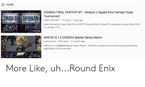 Amazon, Finals, and Twitch: FILTER  DISSIDIA FINAL FANTASY NT-Amazon x Square Enix Fantasy Finals  Tournament  FINAL FANTASY 17K views 1 year ago  More Information Here: http://bit.ly/2z9FPIT Dissidia Final Fantasy NT is available January 30th, 2018!  On January 17th  3:23:34  WNF2018 1.6 DISSIDIA Master Series March  levelupseries 3.9K views 12 months ago  WNF2018 1.6 DISSIDIA Master Series March - Watch live at https://www.twitch.tv/leveluplive Weds  Night Fights, SoCal's premier. More Like, uh...Round Enix