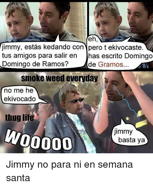 Memes, Smoke Weed Everyday, and Thug: fimmy, estas kedando con pero t ekivocaste.  tus amigos para salir en  has escrito Domingo  Domingo de Ramos?  de  Gramos  smoke weed everyday  no me he  ekivocado  thug lite  Jimmy  W00000  basta ya Jimmy no para ni en semana santa