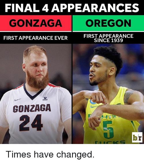 Sports, Gonzaga, and Final: FINAL 4 APPEARANCES  GONZAGA OREGON  FIRST APPEARANCE  FIRST APPEARANCE EVER  SINCE 1939  GONZAGA  br Times have changed.