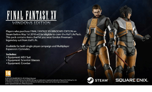 Dank, Life, and Steam: FINAL FANTASY. XI  WINDOWS EDITION  Players who purchase FINAL FANTASY XV WINDOWS EDITION on  Steam before May 1st 2018 will be eligible to claim the Half Life Pack.  This pack contains items that let you wear Gordon Freeman's  legendary suit from HalfLife.  Available for both single player campaign and Multiplayer  Expansion: Comrades.  Includes:  . Equipment: HEV Suit  . Equipment: Scientist Glasses  . Equipment: Crowbar  16  ll Rights Reserved  © 2016-2018 SOUNDE ENIX CO·LTD, A  FINAL FANTASY SQUARE ENX and the SOUARL END logo are brademarks or pegistered trademarks of Square Enik Haldingı CoLtd  ©201 8 ValveCorporation Al rightsreserved Hruede Hrueloga Stearnsd the Steam logo are hademarks  andlor negistered trademarks ofValve Corporation  STEAM SQUARE ENIX
