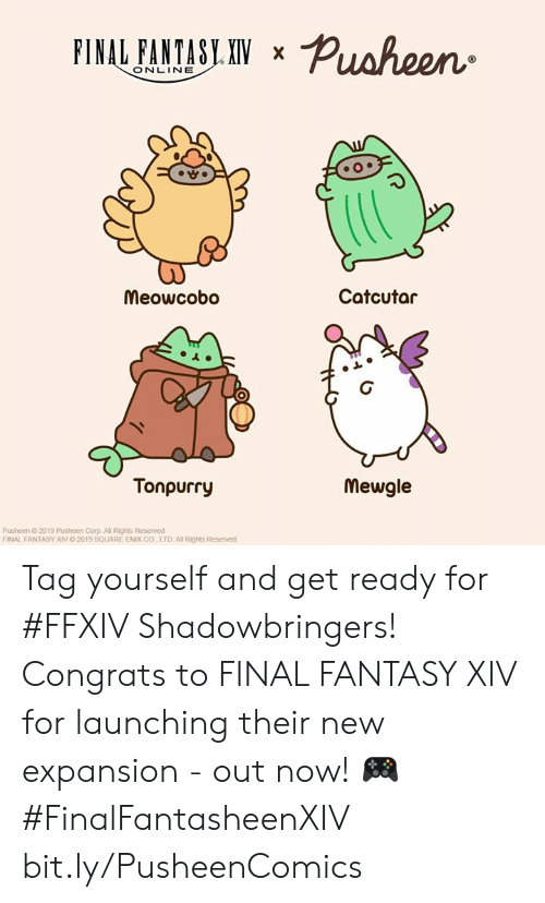 Dank, Square, and Final Fantasy: FINAL FANTASY XIV  X  ONLINE  Catcutar  Meowcobo  Tonpurry  Mewgle  Pusheen O 2019 Pusheen Corp. All Rights Reserved  FINAL FANTASY XIV 0 2019 SQUARE ENIX CO, LTD Al Rights Reserved Tag yourself and get ready for #FFXIV Shadowbringers! Congrats to FINAL FANTASY XIV for launching their new expansion - out now! 🎮 #FinalFantasheenXIV bit.ly/PusheenComics