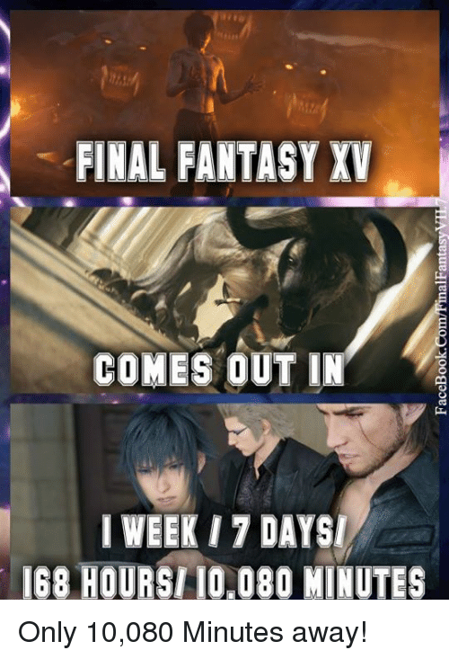 Memes, Final Fantasy, and 🤖: FINAL FANTASY XV  COMES OUT IN  I WEEK 17 DAYS  I68 HOURSII0,080 MINUTES Only 10,080 Minutes away!