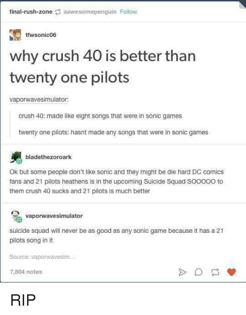 Crush, Finals, and Squad: final-rush-zone  aawesomepenguin Follow  tfwsonic06  why crush 40 is better than  twenty one pilots  vaporwavesimulator:  crush 40: made like eight songs that were in  sonic games  twenty one pilots: hasnt made any songs that were in sonic games  bladethezoroark  Ok but some people don't like sonic and they might be die hard DC comics  fans and 21 pilots heathens is in the upcoming Suicide Squad SOOOOO to  them crush 40 sucks and 21 pilots is much better  vaporwavesimulator  suicide squad will never be as good as any sonic game because it has a 21  pilots song in it  Source: vaporwavesim.  7,804 notes RIP