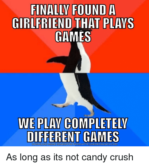 Candy, Candy Crush, and Crush: FINALLW FOUND A  GIRLFRIEND  THAT PLAVS  GAMES  WE PLAY COMPLETELY  DIFFERENT GAMES  DOWNLOAD MEME GENERATOR FROM HTTP://MEMECRUNCH.COM
