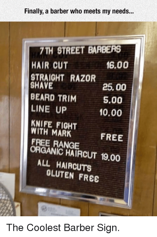 Barber, Beard, and Haircut: Finally, a barber who meets my needs...  7TH STREET BARBERS  HAIR CUT  16.00  STRAIGHT RAZOR  SHAVE  BEARD TRIM  LINE UP  KNIFE FIGHT  25.00  5.00  10.00  WITH MARK  FREE RANGE  FREE  ORGANIC HAIRCUT 19.00  ALL HAIRCUTS  OLUTEN FREE <p>The Coolest Barber Sign.</p>