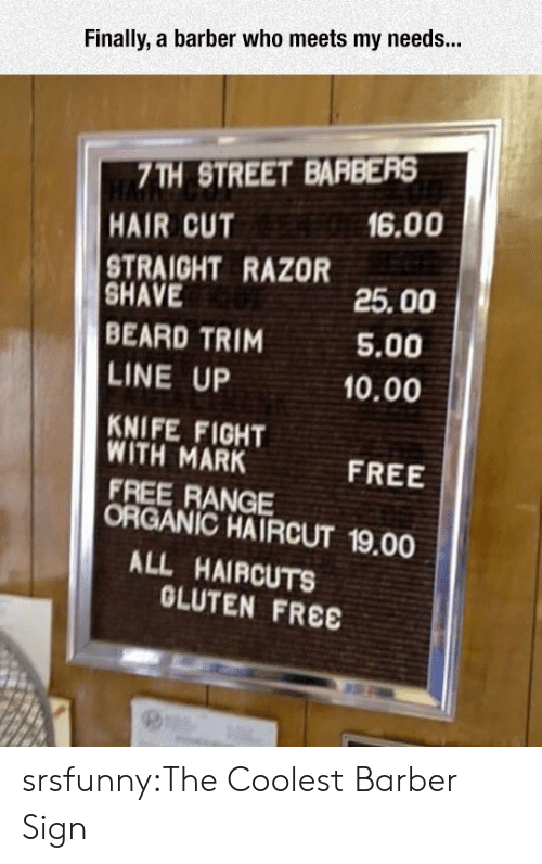 Barber, Beard, and Haircut: Finally, a barber who meets my needs...  7TH STREET BARBERS  HAIR CUT  16.00  STRAIGHT RAZOR  SHAVE  BEARD TRIM  LINE UP  KNIFE FIGHT  25.00  5.00  10.00  WITH MARK  FREE RANGE  FREE  ORGANIC HAIRCUT 19.00  ALL HAIRCUTS  OLUTEN FREE srsfunny:The Coolest Barber Sign
