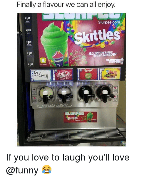 Funny, Love, and Memes: Finally a flavour we can all enjoy  149  Slurpee.com  $169  Skittles  $189  SLURP THE RAINBOW  TASTE THE RAINBOW  $149  SLURPEE  $199  BLEACH  ep  x antisocial_butterfly_x  SLURPee  Skittles If you love to laugh you'll love @funny 😂