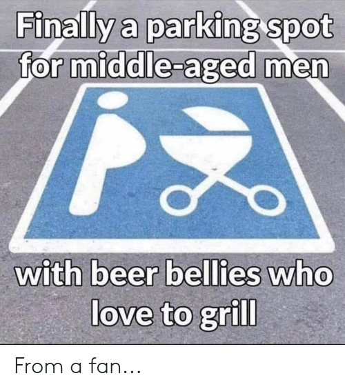 Beer, Love, and Memes: Finally a parking spot  for middle-aged men  with beer bellies who  love to grill From a fan...