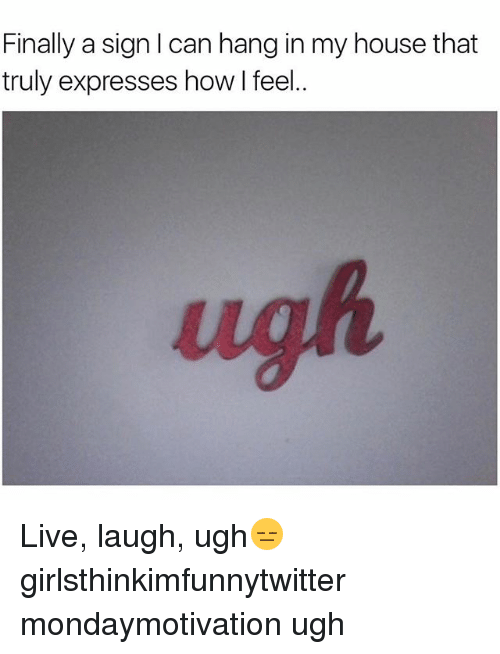 Funny, My House, and House: Finally a sign I can hang in my house that  truly expresses how l feel..  ugh Live, laugh, ugh😑 girlsthinkimfunnytwitter mondaymotivation ugh