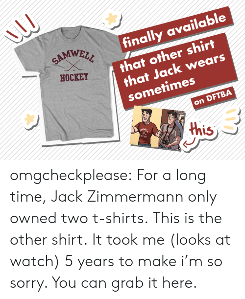 Hockey, Sorry, and Target: |finally available  SAMWELL  that other shirt  that Jack wears  sometimes  HOCKEY  on DFTBA  this  SAMWSLL  HecKEY omgcheckplease:  For a long time, Jack Zimmermann only owned two t-shirts. This is the other shirt. It took me (looks at watch) 5 years to make i'm so sorry. You can grab it here.