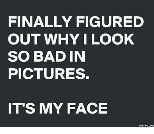 Bad, Dank, and Finals: FINALLY FIGURED  OUT WHY I LOOK  SO BAD IN  PICTURES.  ITS MY FACE  memes.COM