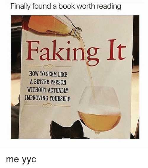Fake, Memes, and 🤖: Finally found a book worth reading  Faking It  HOW TO SEEM LIKE  A BETTER PERSON  WITHOUT ACTUALLY  IMPROVING YOURSELF me yyc