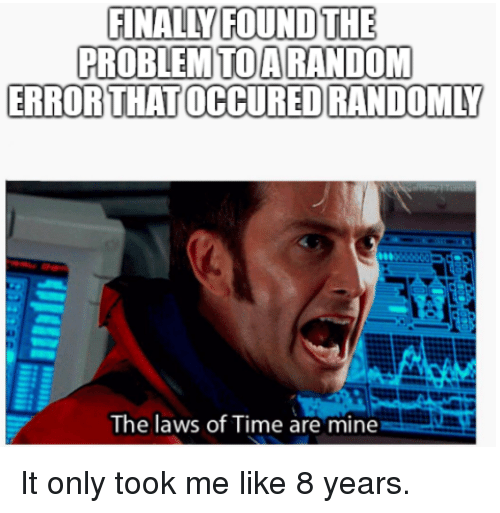 Time, Mine, and Like: FINALLY FOUND THE  PROBLEMTOARANDOM  ERRORTHAT OCCURED RANDOMLY  The laws of Time are mine It only took me like 8 years.
