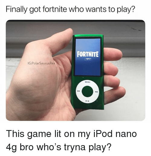 Lit, Memes, and Game: Finally got fortnite who wants to play?  FORTNITE  G:PolarSaurusRex  MENU This game lit on my iPod nano 4g bro who's tryna play?