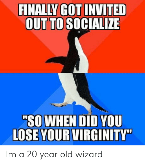 "Virginity, Old, and Got: FINALLY GOT INVITED  OUT TO SOCIALIZE  ""SO WHEN DID YOU  LOSE YOUR VIRGINITY"" Im a 20 year old wizard"