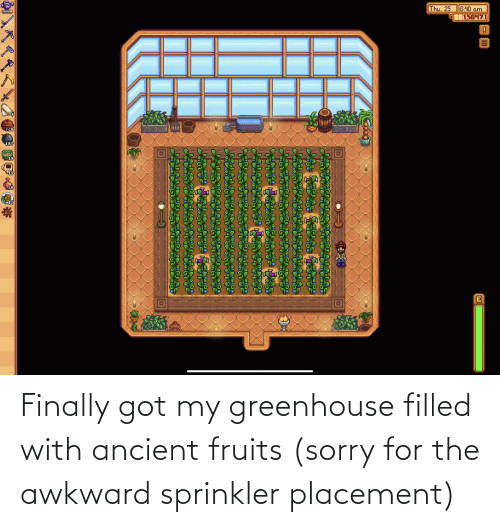 Sorry, Awkward, and Ancient: Finally got my greenhouse filled with ancient fruits (sorry for the awkward sprinkler placement)