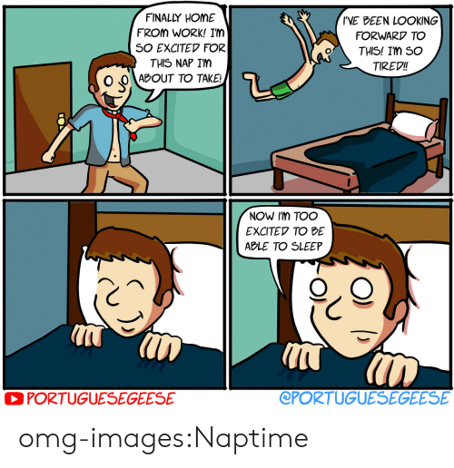 Omg, Tumblr, and Work: FINALLY HOME  FROM WORK! IM  SO EXCITEV FOR  THIS NAP IM  IVE DEEN LOOKING  FORWARD TO  THIS! Im So  TIREV!!  o'  O O ABOUT TO TAKE  NOW Im TOO  EXCITEV TO BE  ABLE TO SLEEP  PORTUGUESEGEESE  @PORTUGUESEGEESE omg-images:Naptime