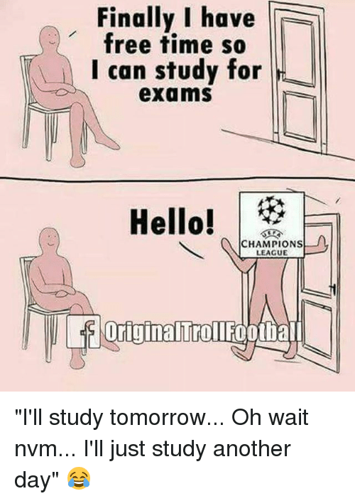 """Memes, Champions League, and Free: Finally I have  free time so  I can study for  exams  CHAMPIONS  LEAGUE  Urigina Trollfootiall """"I'll study tomorrow... Oh wait nvm... I'll just study another day"""" 😂"""