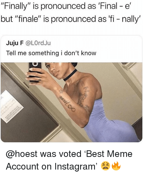 "Instagram, Meme, and Memes: ""Finally"" is pronounced as 'Final - e'  but ""finale"" is pronounced as fi - nally'  Juju F @LOrdJu  Tell me something i don't know @hoest was voted 'Best Meme Account on Instagram' 😫🔥"