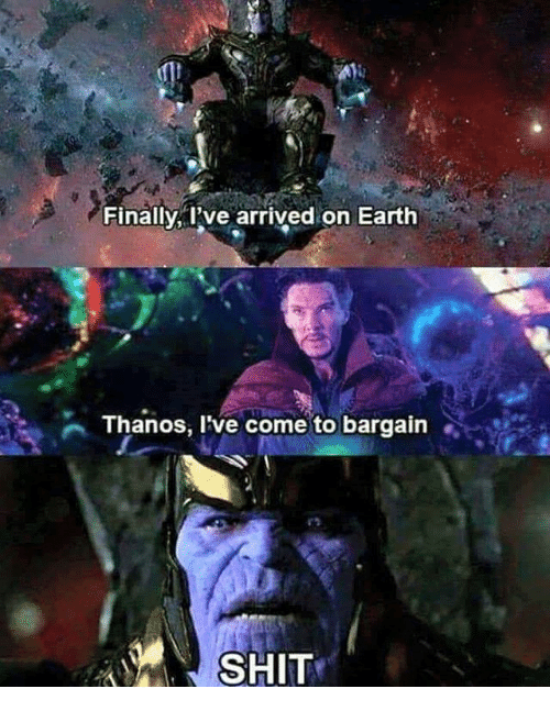 Memes, Shit, and Earth: Finally, I've arrived on Earth  Thanos, l've come to bargain  SHIT