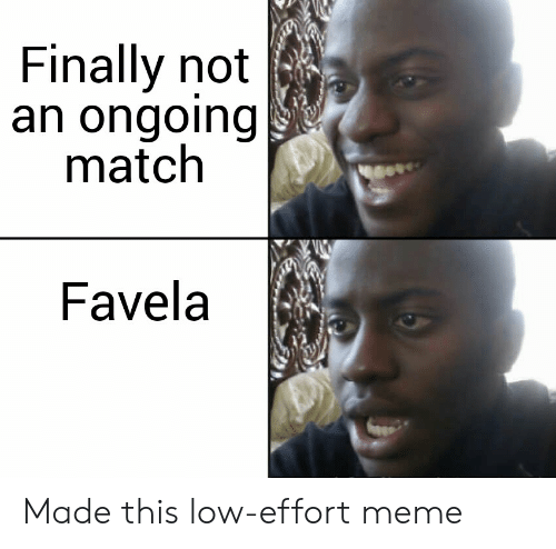 Meme, Match, and Made: Finally not  an ongoing  match  Favela Made this low-effort meme
