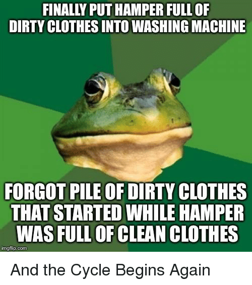 Clothes, Dirty, and Advice Animals: FINALLY PUT HAMPER FULL OF  DIRTY CLOTHES INTO WASHING MACHINE  FORGOT PILE OF DIRTY CLOTHES  THAT STARTED WHILE HAMPER  WAS FULL OF CLEAN CLOTHES  imgfip.com