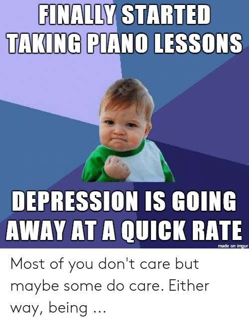 FINALLY STARTED TAKING PIANO LESSONS DEPRESSION IS GOING AWAY AT a