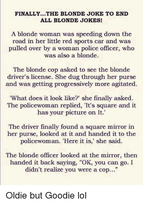"Cars, Dank, and Doe: FINALLY...THE BLONDE JOKE TO END  ALL BLONDE JOKES!  A blonde woman was speeding down the  road in her little red sports car and was  pulled over by a woman police officer, who  was also a blonde.  The blonde cop asked to see the blonde  driver's license. She dug through her purse  and was getting progressively more agitated.  'What does it look like?"" she finally asked  The policewoman replied, 'It's square and it  has your picture on It.  The driver finally found a square mirror in  her purse, looked at it and handed it to the  policewoman. ""Here it is,"" she said.  The blonde officer looked at the mirror, then  handed it back saying, ""OK, you can go. I  didn't realize you were a cop..."" Oldie but Goodie lol"