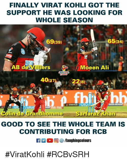 Ali, Good, and Indianpeoplefacebook: FINALLY VIRAT KOHLI GOT THE  SUPPORT HE WAS LOOKING FOR  WHOLE SEASON  65(34)  .  69(39)  AB de Villiers  Moeen Ali  colin de Grandhomme Sarfaraz Khen  GOOD TO SEE THE WHOLE TEAM IS  CONTRIBUTING FOR RCB  R E 0回參/laughingcolours #ViratKohli #RCBvSRH