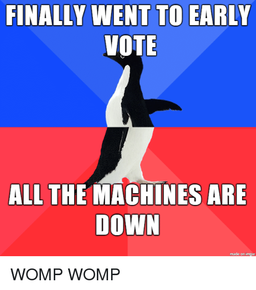 Imgur, All The, and Down: FINALLY WENT TO EARLY  VOTE  ALL THE MACHINES ARE  DOWN  made on imgur WOMP WOMP