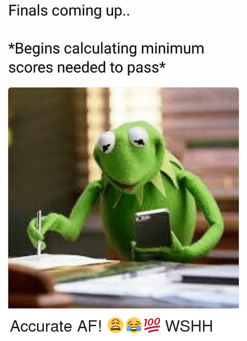 Af, Finals, and Memes: Finals coming up  *Begins calculating minimum  scores needed to pass* Accurate AF! 😩😂💯 WSHH