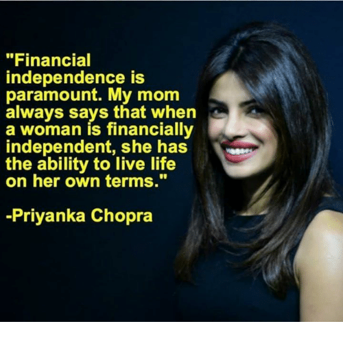 """Life, Memes, and Live: """"Financial  independence is  paramount. My mom  always says that when  a woman is financially  independent, shhas  the ability to live life  on her own terms.""""  -Priyanka Chopra"""