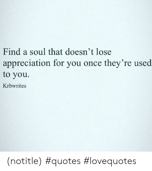 Find a Soul That Doesn\'t Lose Appreciation for You Once They ...