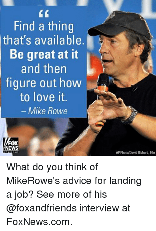Memes, 🤖, and Fox: Find a thing  that's available.  Be great at it  and then  figure out how  to love it.  Mike Rowe  FOX  NEWS  AP Photo/David Richard, Rile What do you think of MikeRowe's advice for landing a job? See more of his @foxandfriends interview at FoxNews.com.