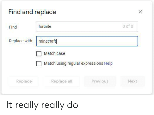 Minecraft, Reddit, and Help: Find and replace  0 of 0  fortnite  Find  Replace with minecraft  Match case  Match using regular expressions Help  Replace  Replace all  Previous  Next  X It really really do