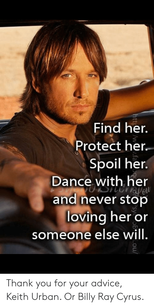 Advice, Thank You, and Urban: Find her.  Protect her  Spoil her.  Dance with her  and never stop  loving her or  someone else will.  Lou/ Thank you for your advice, Keith Urban. Or Billy Ray Cyrus.