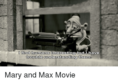 Find Humans Interesting But I Have Trouble Understandinatnem Mary And Max Movie Movie Meme On Me Me