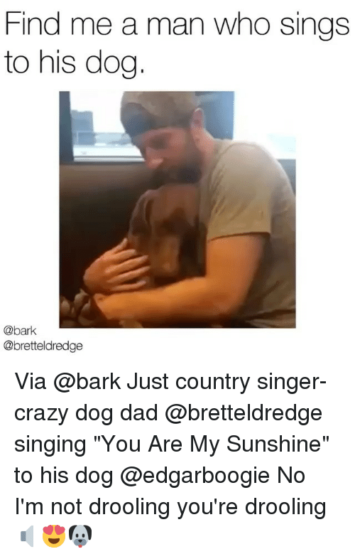 find me a man who sings to his dog bark 27878625 ✅ 25 best memes about you are my sunshine you are my sunshine
