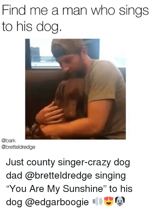 """Crazy, Dad, and Memes: Find me a man who sings  to his dog  @bark  @bretteldredge Just county singer-crazy dog dad @bretteldredge singing """"You Are My Sunshine"""" to his dog @edgarboogie 🔊😍🐶"""