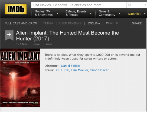 "Community, Definitely, and Funny: Find Movies, TV shows, Celebrities and more  All  IMDb  Movies, TV  Celebs, Events  News &  Watchlist  & Showtimes  & Photos  Community  FULL CAST AND CREW TRIVIA USER REVIEWS IMDbPro I MORE  SHARE  Alien Implant: The Hunted Must Become the  Hunter (2017)  1h 15min Horror l Video  ALIEN MALAN  There is no plot. What they spent $1,000,000 on is beyond me but  it definitely wasn't used for script writers or actors.  THE  HUNTED  MUST BECOME THE HUNTER  Director: Daniel Falicki  Stars: O.H. Krill, Lisa Mueller, Simon Oliver  ""HIGHLY ORIGINAL AND INVENTIVE A MUSTSEE!"""