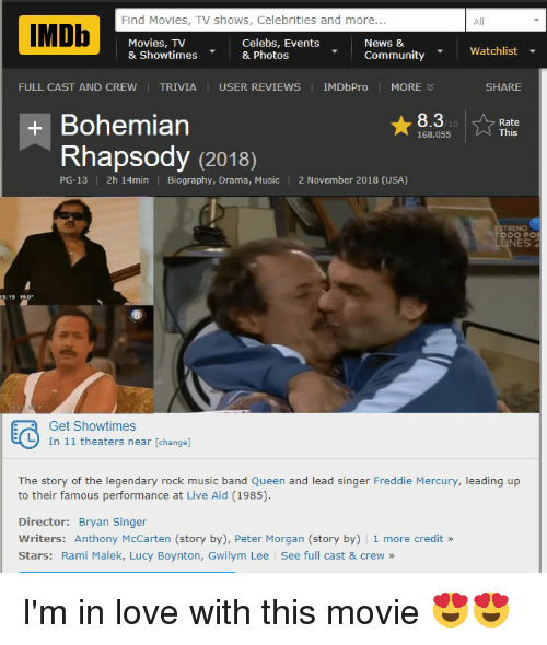 Community, Love, and Movies: Find Movies, TV shows, Celebrities and more...  All  Movies, TV  & Showtimes& Photos  Celebs, Events  News 8  Watchlist  Community  FULL CAST AND CREW   TRIVIA USER REVIEWS IMDbPro MORE  SHARE  + Bohemian  8.3  Rate  This  10  168,055  Rhapsody (2018)  PG-13  2h 14min Biography, Drama, Music 2 November 2018 (USA)  TODO PO  LUNES2  Get Showtimes  In 11 theaters near [change]  The story of the legendary rock music band Queen and lead singer Freddie Mercury, leading up  to their famous performance at Live Aid (1985).  Director: Bryan Singer  Writers: Anthony McCarten (story by), Peter Morgan (story by) 1 more credit »  Stars: Rami Malek, Lucy Boynton, Gwilym Lee See full cast & crew