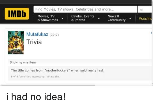 "Community, Facepalm, and Movies: Find Movies, TV shows, Celebrities and more  All  Movies, TV  & Showtimes  Celebs, Events  & Photos  News &  Community  Watchli  Mutafukaz (2017)  rivia  Showing one item  The title comes from ""motherfuckers"" when said really fast.  5 of 8 found this interesting Share this"