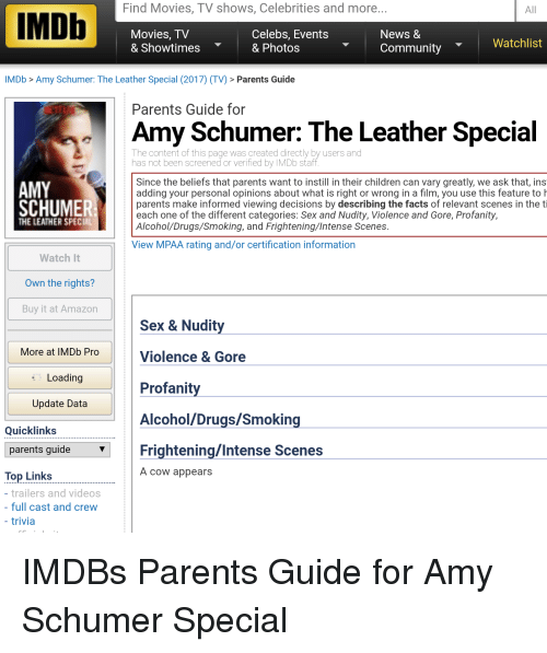 Amazon, Amy Schumer, and Children: Find Movies, TV shows, Celebrities and more  IMDb  Celebs, Events  Movies, TV  News &  Watchlist  & Showtimes  & Photos  Community  IMDb Amy Schumer: The Leather Special (2017) (TV) Parents Guide  Parents Guide for  Amy Schumer: The Leather Special  The content of this page was created directly by users and  has not been screened or verified by IMDb staff  Since the beliefs that parents want to instill in their children can vary greatly, we ask that, ins  AMY  adding your personal opinions about what is right or wrong in a film, you use this feature to h  SCHUMER  parents make informed viewing decisions by describing the facts of relevant scenes in the ti  each one of the different categories: Sex and Nudity, Violence and Gore, Profanity,  THE LEATHER SPECI  Alcohol Drugs/Smoking, and Frightening lntense Scenes  View MPAA rating and/or certification information  Watch It  Own the rights?  Buy it at Amazon  Sex & Nudity  More at IMDb Pro  Violence & Gore  Loading  Profanity  Update Data  Alcohol/Drugs/Smoking  Quick links  parents guide  Frightening/Intense Scenes  A cow appears  Top Links  trailers and videos  full cast and crew  trivia