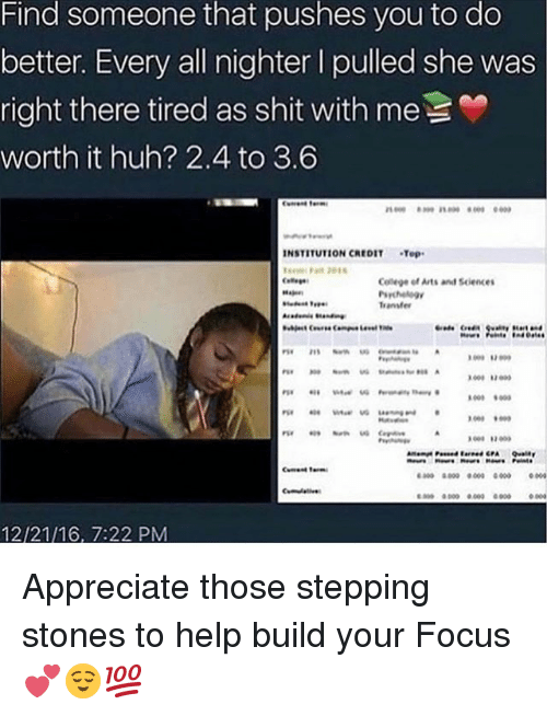 College, Huh, and Memes: Find someone that pushes you to do  better. Every all nighter l pulled she was  right there tired as shit with me  worth it huh? 2.4 to 3.6  INSTITUTION CREDIT Top  College of Arts and Siences  ransfe  009 900  800 8.000 000 00000  12/21/16, 7:22 PM Appreciate those stepping stones to help build your Focus 💕😌💯