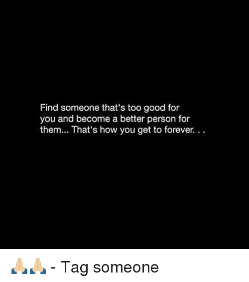Good for You, Memes, and Forever: Find someone that's too good for  you and become a better person for  them... That's how you get to forever.. 🙏🏼🙏🏼 - Tag someone